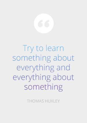 Try to learn something about everything and everything about something. -Thomas Huxley